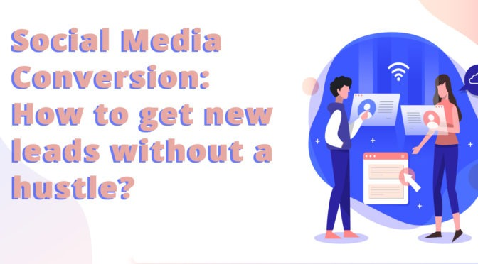 Social Media Conversion: How to Get New Leads Without a Hustle?
