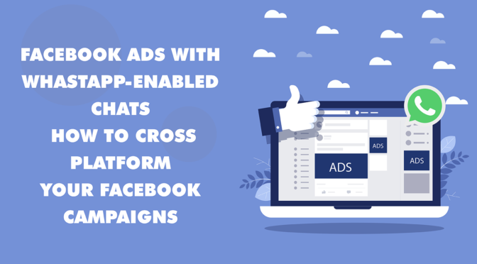 Facebook Ads with Whastapp-Enabled Chats: How to Cross-Platform Your Facebook Campaigns