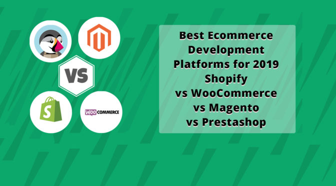 Best Ecommerce Development Platforms for 2019: Shopify vs WooCommerce vs Magento vs Prestashop