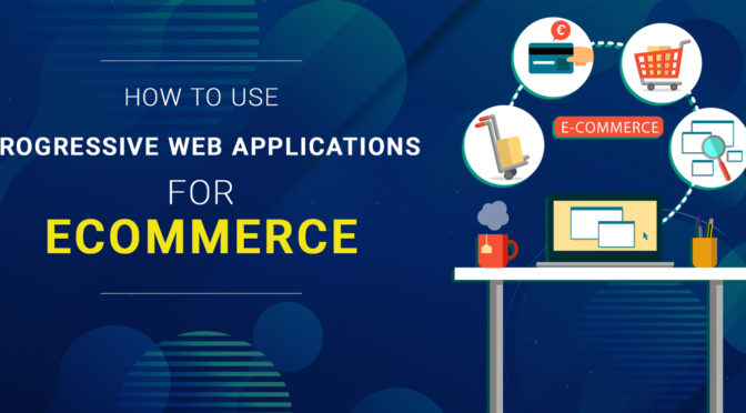 How to Use Progressive Web Applications for Ecommerce